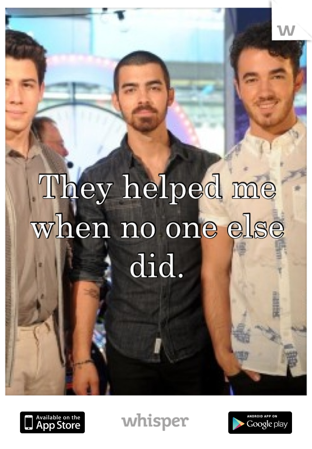 They helped me when no one else did.