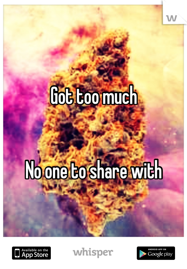 Got too much   No one to share with