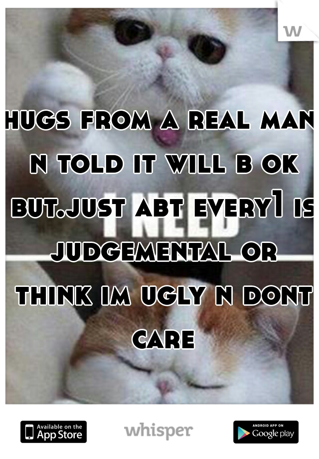 hugs from a real man n told it will b ok but.just abt every1 is judgemental or think im ugly n dont care