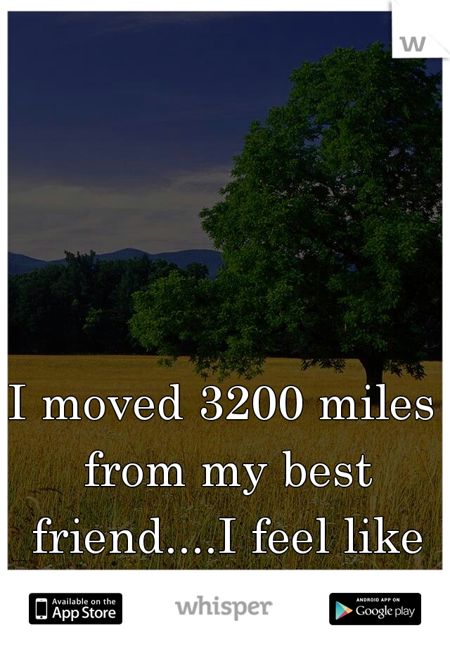 I moved 3200 miles from my best friend....I feel like I've lost her