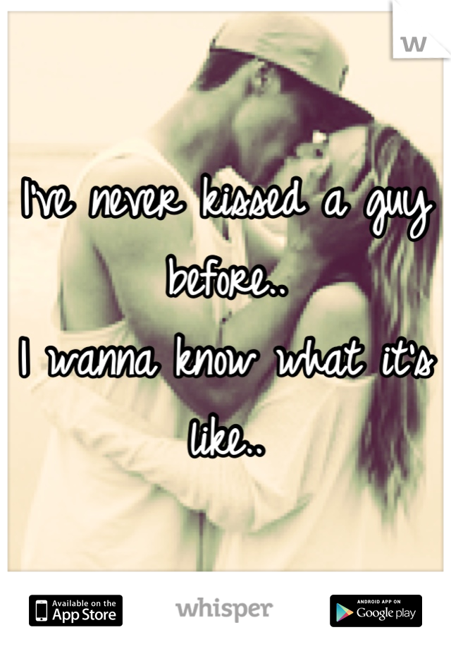 I've never kissed a guy before.. I wanna know what it's like..