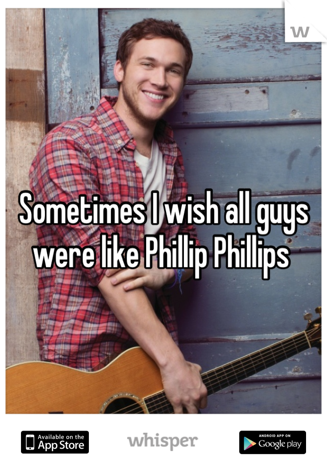 Sometimes I wish all guys were like Phillip Phillips