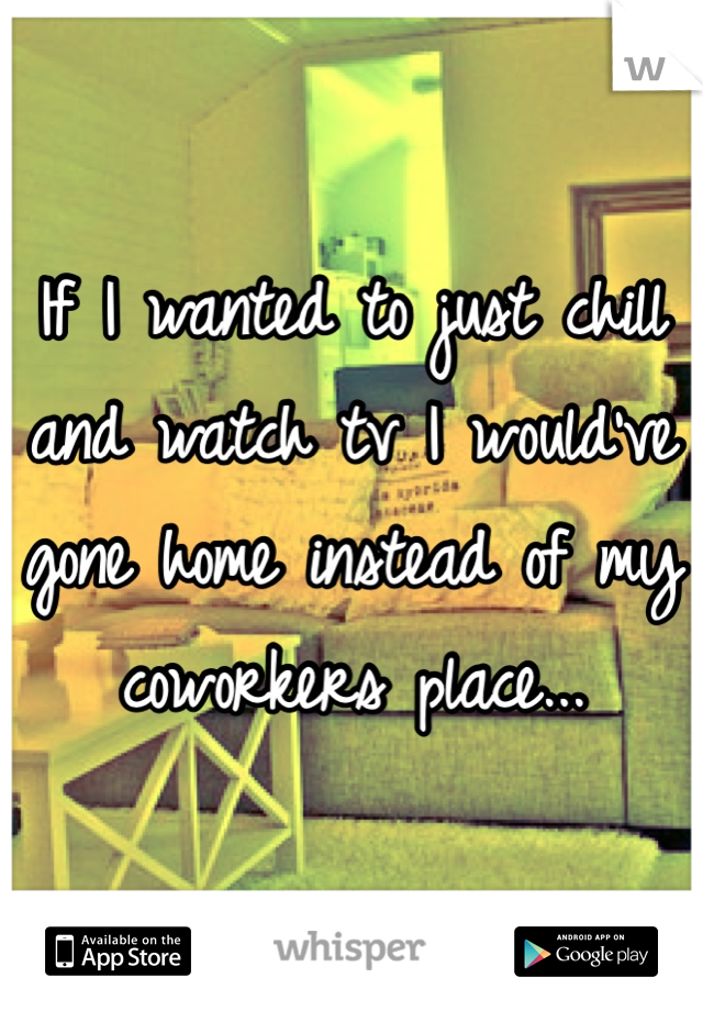 If I wanted to just chill and watch tv I would've gone home instead of my coworkers place...