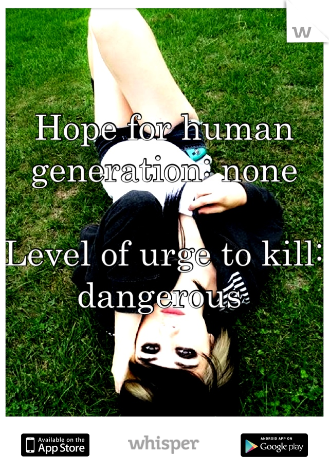 Hope for human generation: none  Level of urge to kill: dangerous