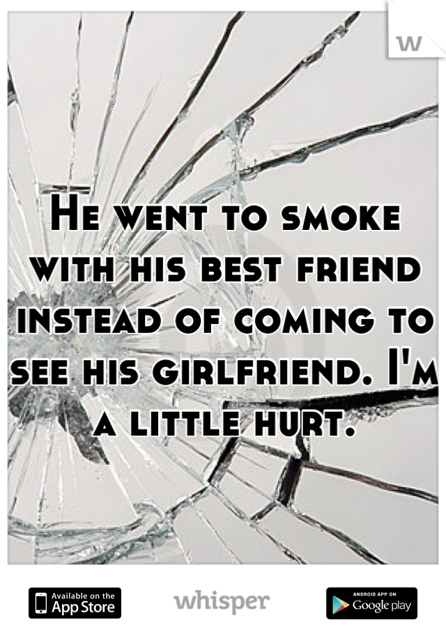He went to smoke with his best friend instead of coming to see his girlfriend. I'm a little hurt.