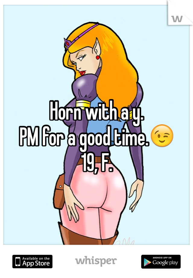 Horn with a y. PM for a good time.😉 19, F.