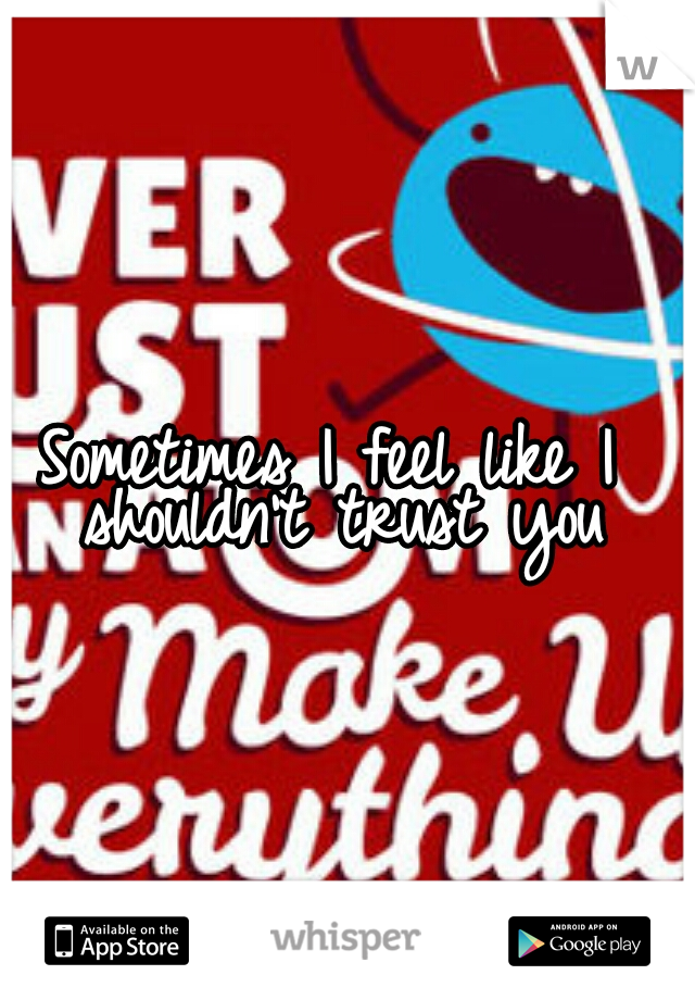 Sometimes I feel like I shouldn't trust you