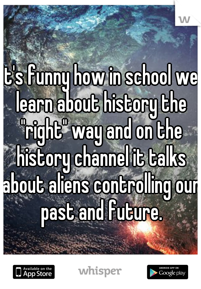 "It's funny how in school we learn about history the ""right"" way and on the history channel it talks about aliens controlling our past and future."