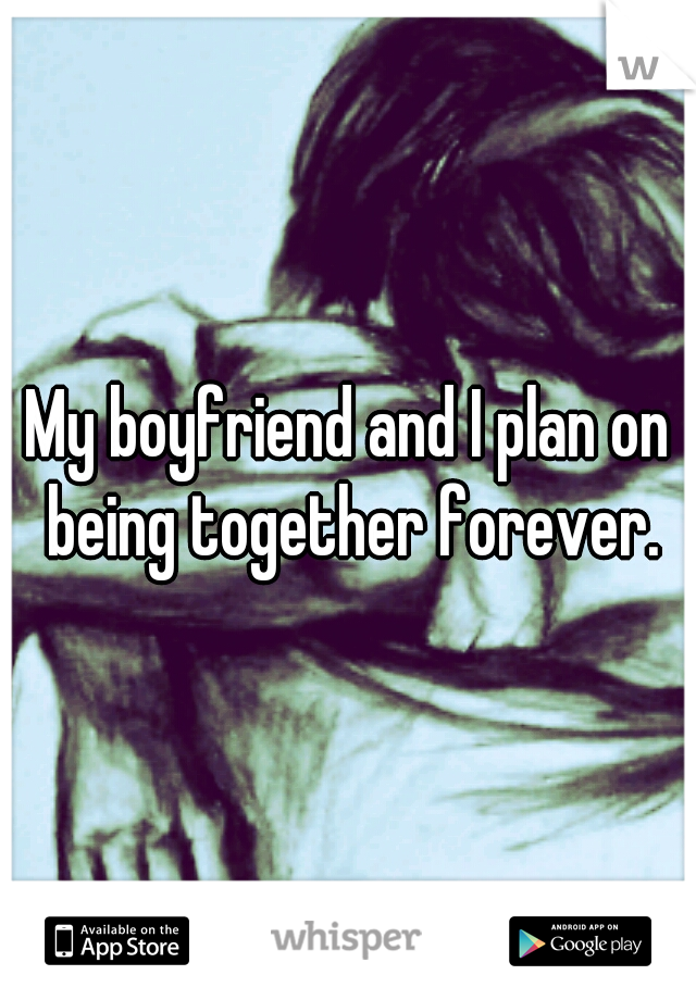 My boyfriend and I plan on being together forever.