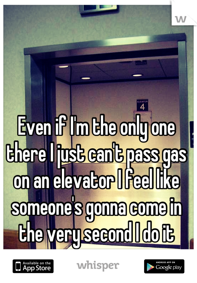 Even if I'm the only one there I just can't pass gas on an elevator I feel like someone's gonna come in the very second I do it