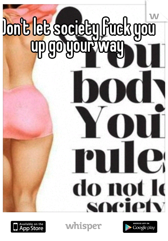 Don't let society fuck you up go your way