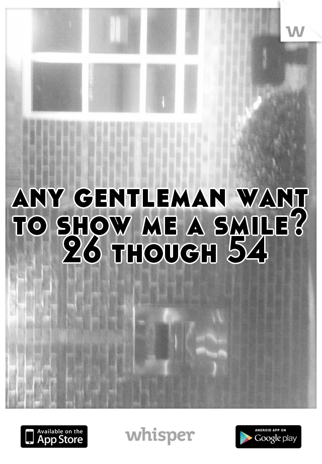 any gentleman want to show me a smile?  26 though 54