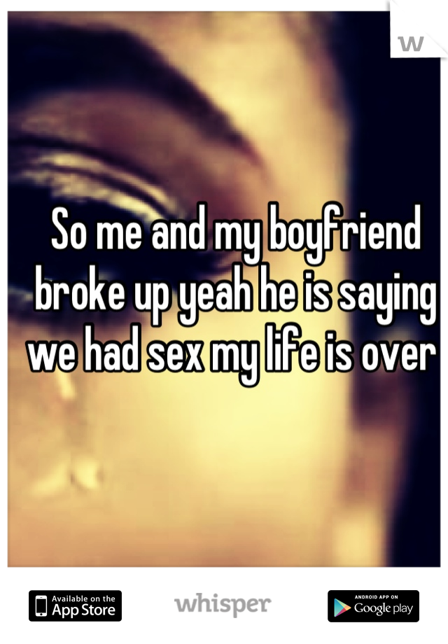 So me and my boyfriend broke up yeah he is saying we had sex my life is over