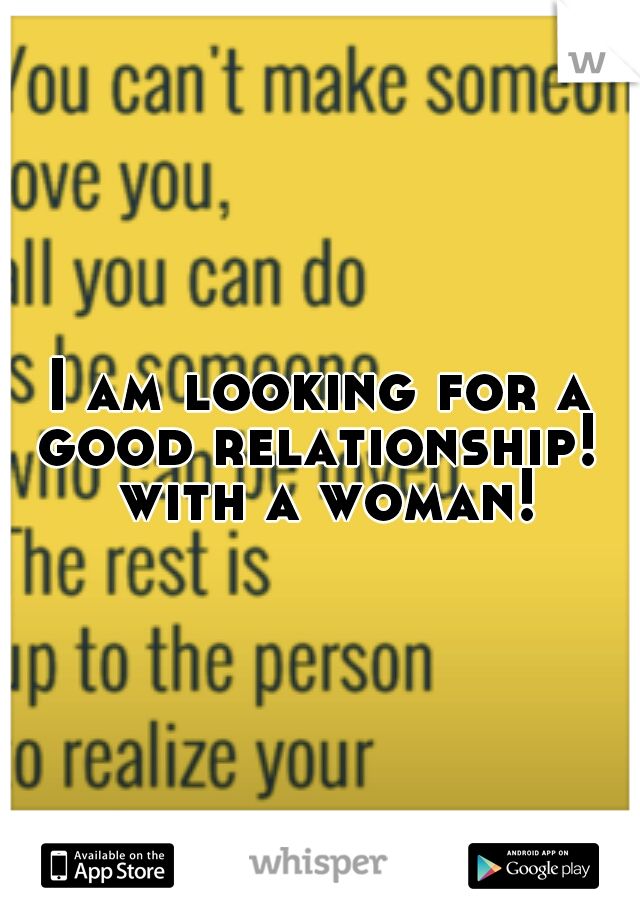 I am looking for a good relationship!  with a woman!
