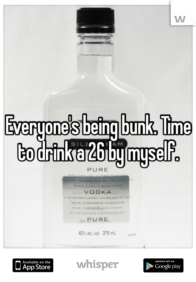 Everyone's being bunk. Time to drink a 26 by myself.