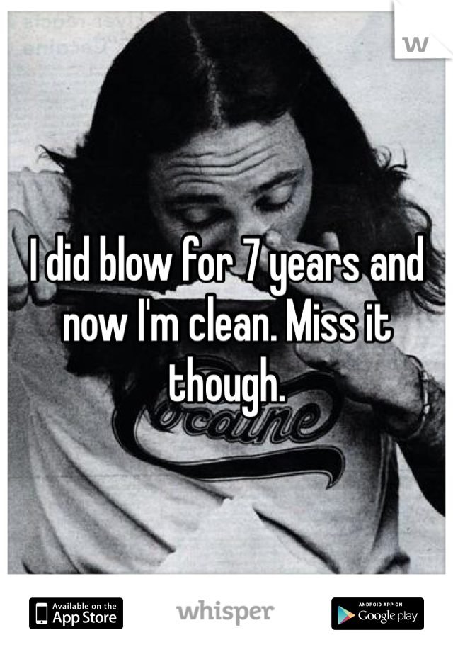 I did blow for 7 years and now I'm clean. Miss it though.