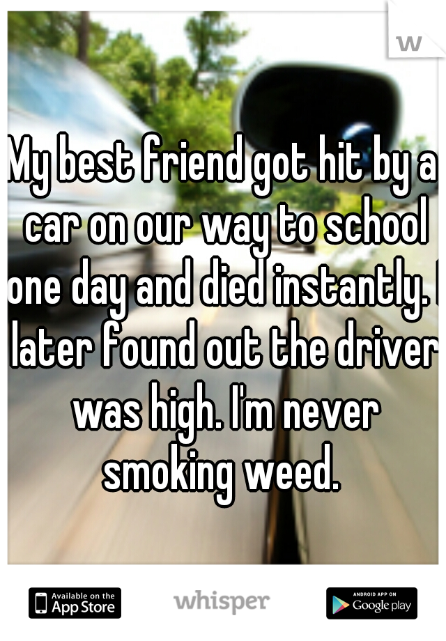 My best friend got hit by a car on our way to school one day and died instantly. I later found out the driver was high. I'm never smoking weed.