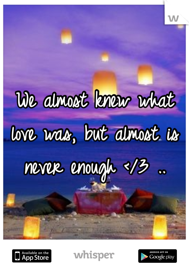 We almost knew what love was, but almost is never enough </3 ..