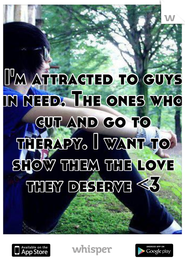 I'm attracted to guys in need. The ones who cut and go to therapy. I want to show them the love they deserve <3