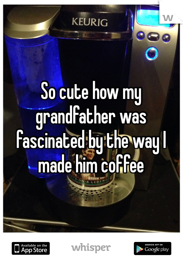 So cute how my grandfather was fascinated by the way I made him coffee
