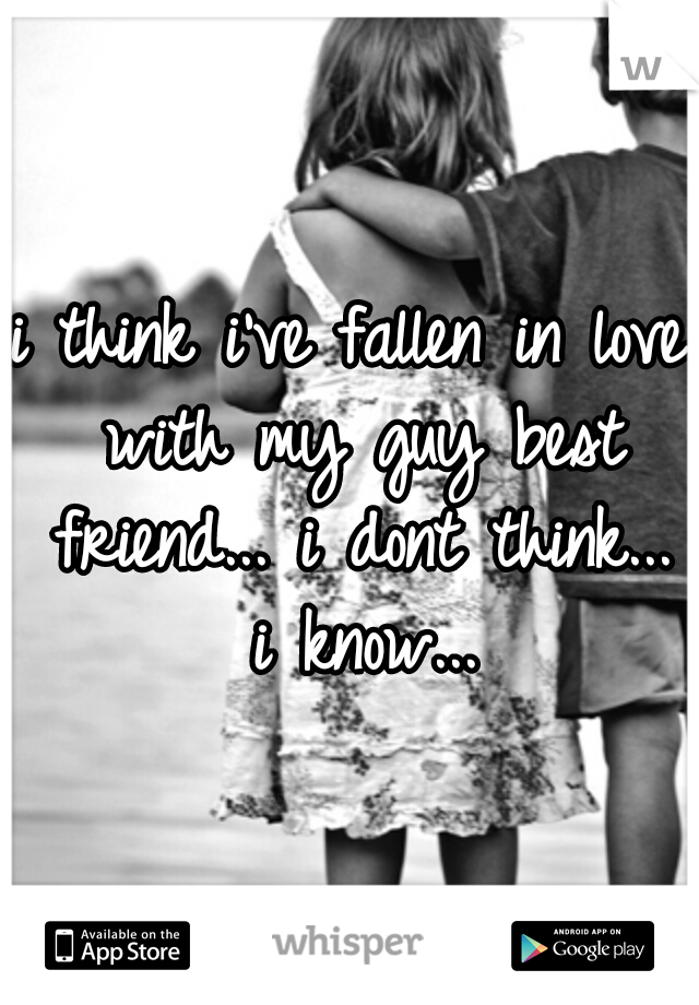 i think i've fallen in love with my guy best friend... i dont think... i know...