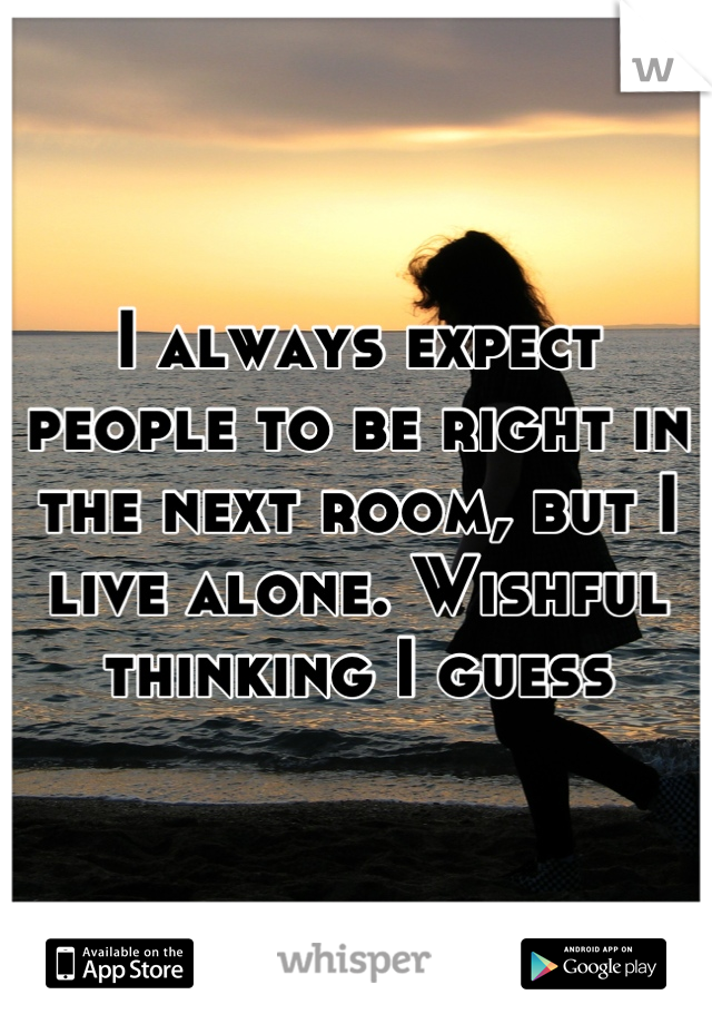 I always expect people to be right in the next room, but I live alone. Wishful thinking I guess
