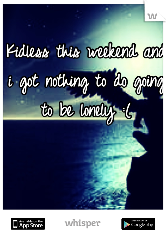 Kidless this weekend and i got nothing to do going to be lonely :(