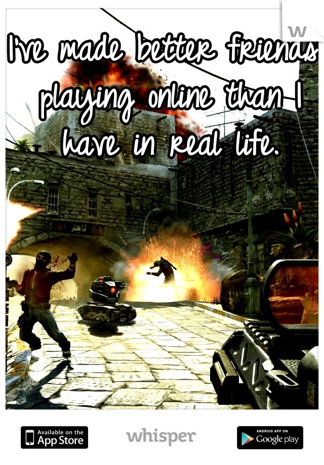 I've made better friends playing online than I have in real life.