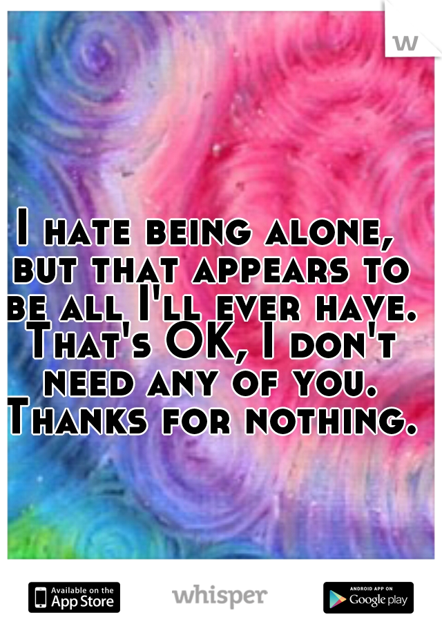I hate being alone, but that appears to be all I'll ever have. That's OK, I don't need any of you. Thanks for nothing.
