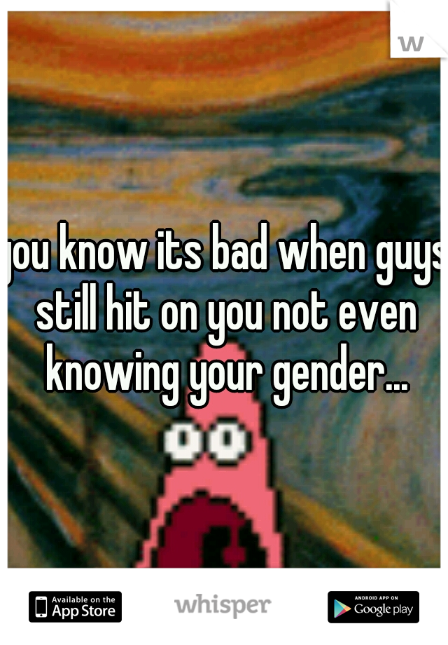 you know its bad when guys still hit on you not even knowing your gender...
