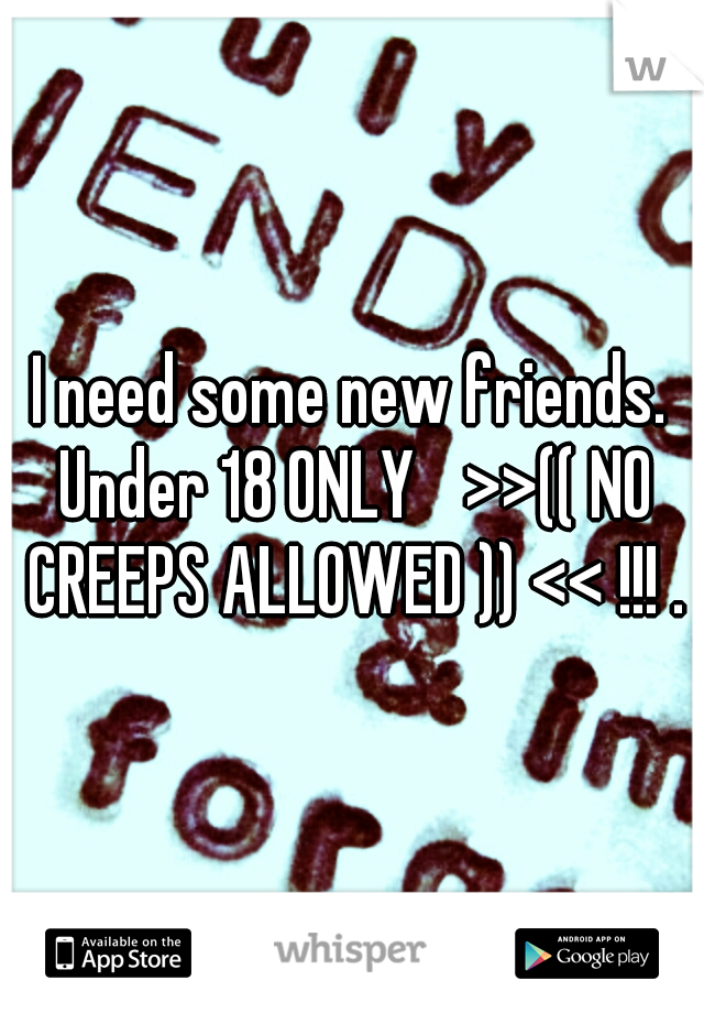 I need some new friends. Under 18 ONLY  >>(( NO CREEPS ALLOWED )) << !!! .