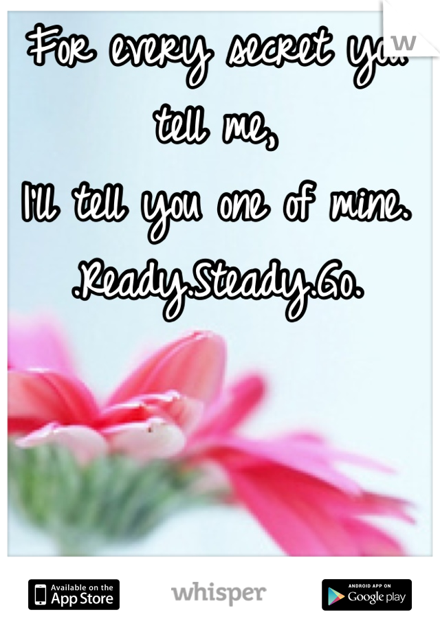 For every secret you tell me, I'll tell you one of mine. .Ready.Steady.Go.