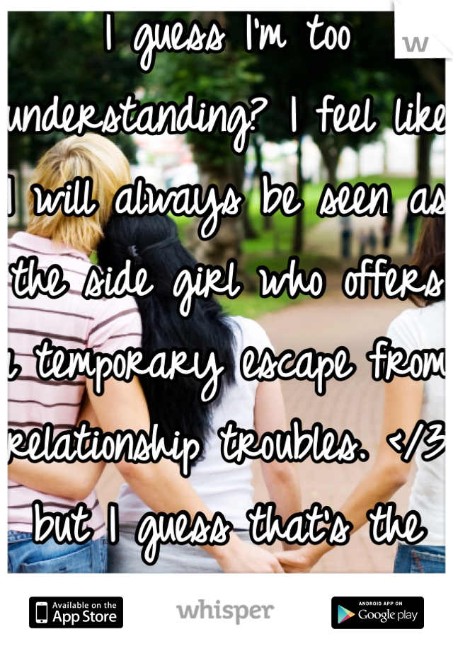 I guess I'm too understanding? I feel like I will always be seen as the side girl who offers a temporary escape from relationship troubles. </3 but I guess that's the card I was dealt.