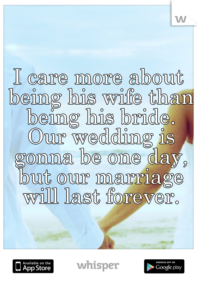 I care more about being his wife than being his bride. Our wedding is gonna be one day, but our marriage will last forever.