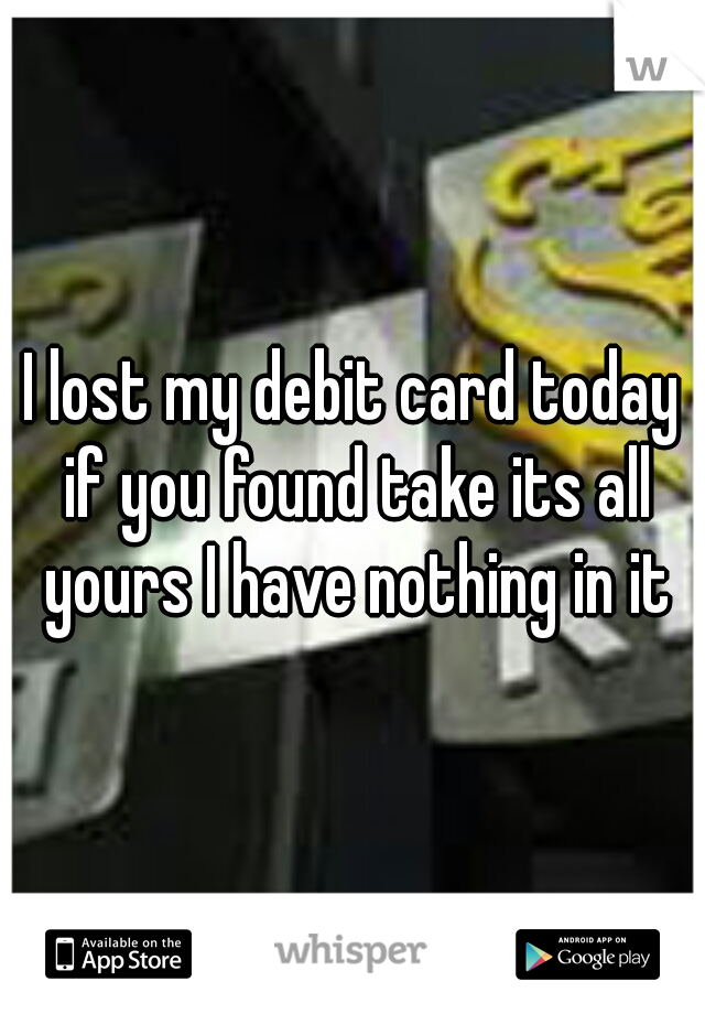 I lost my debit card today if you found take its all yours I have nothing in it