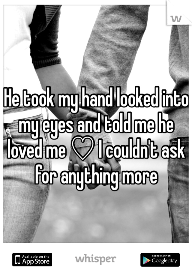 He took my hand looked into my eyes and told me he loved me ♡ I couldn't ask for anything more