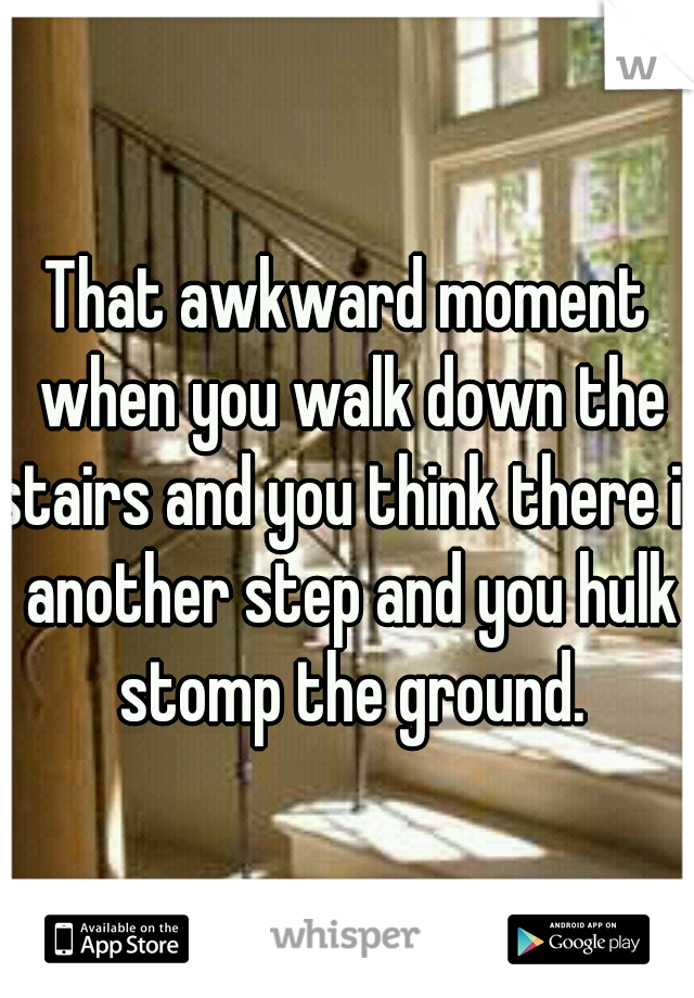 That awkward moment when you walk down the stairs and you think there is another step and you hulk stomp the ground.