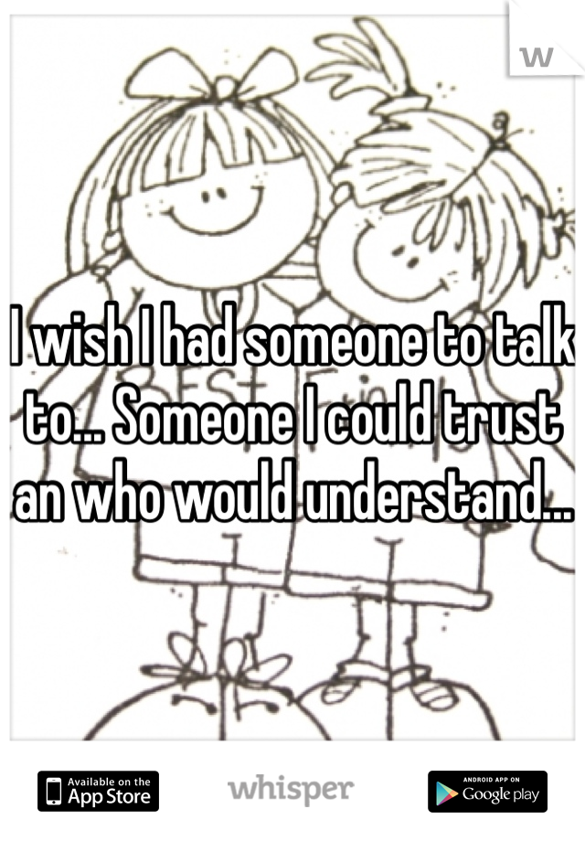 I wish I had someone to talk to... Someone I could trust an who would understand...