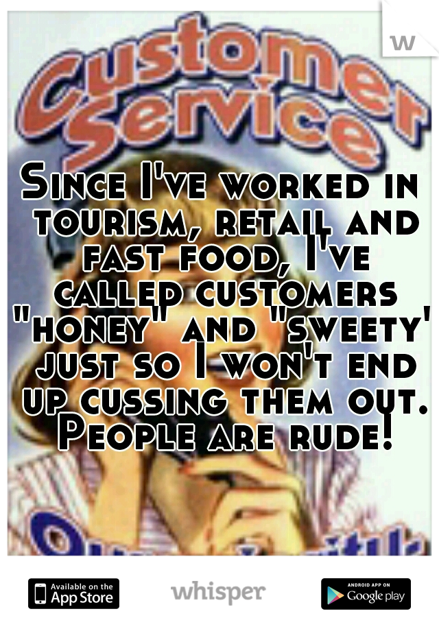 "Since I've worked in tourism, retail and fast food, I've called customers ""honey"" and ""sweety"" just so I won't end up cussing them out. People are rude!"
