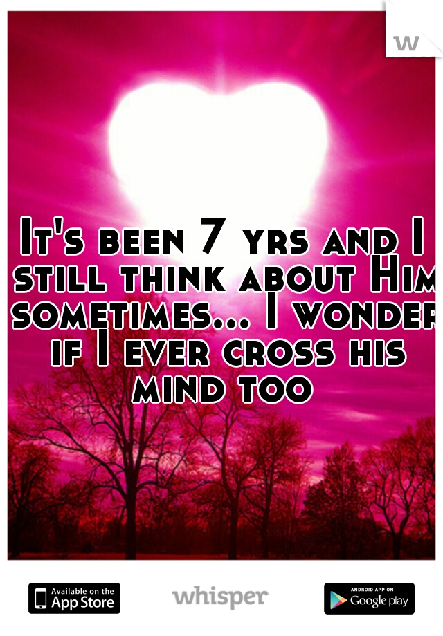 It's been 7 yrs and I still think about Him sometimes... I wonder if I ever cross his mind too