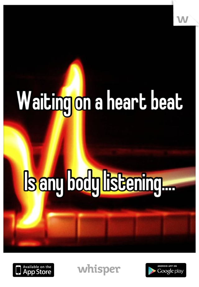 Waiting on a heart beat   Is any body listening....