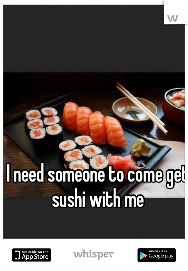 I need someone to come get sushi with me
