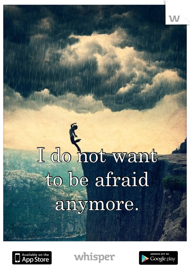 I do not want to be afraid anymore.