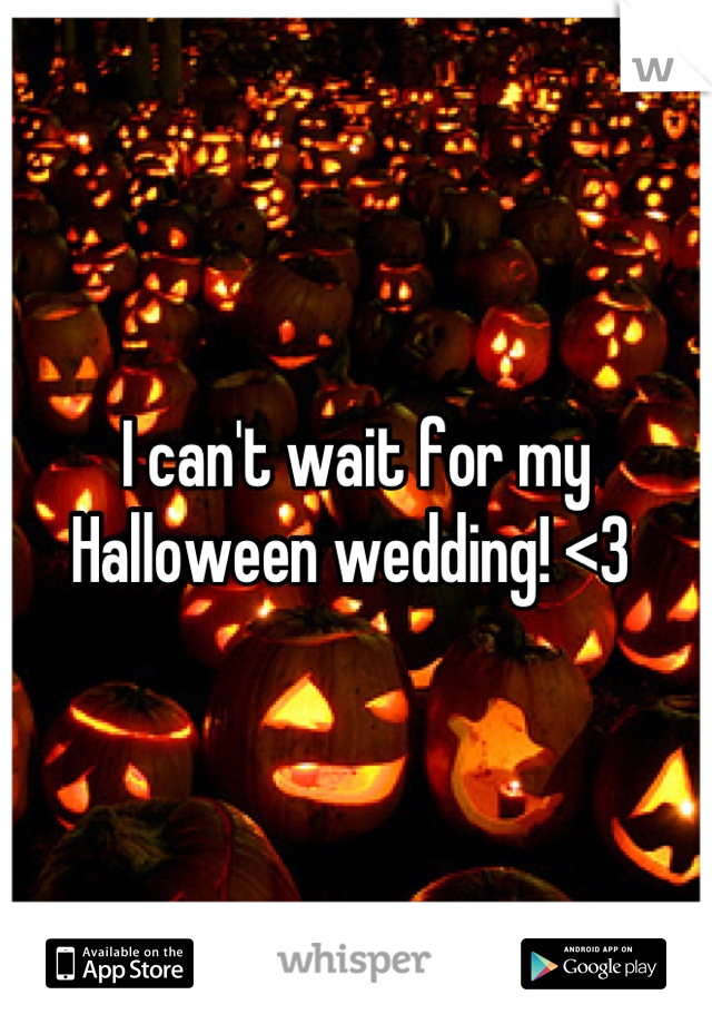 I can't wait for my Halloween wedding! <3
