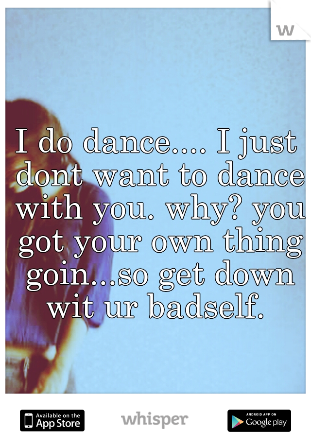 I do dance.... I just dont want to dance with you. why? you got your own thing goin...so get down wit ur badself.