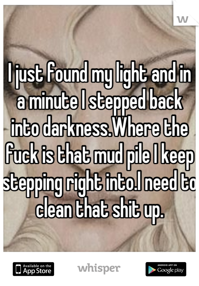 I just found my light and in a minute I stepped back into darkness.Where the fuck is that mud pile I keep stepping right into.I need to clean that shit up.