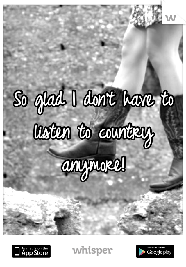 So glad I don't have to listen to country anymore!