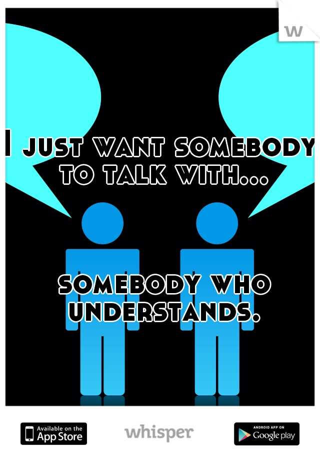 I just want somebody to talk with...                                                                                          somebody who understands.