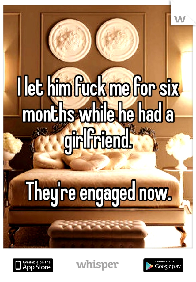 I let him fuck me for six months while he had a girlfriend.  They're engaged now.
