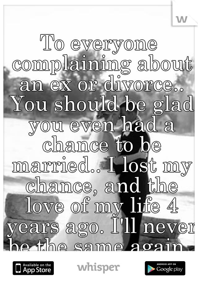 To everyone complaining about an ex or divorce.. You should be glad you even had a chance to be married.. I lost my chance, and the love of my life 4 years ago. I'll never be the same again..